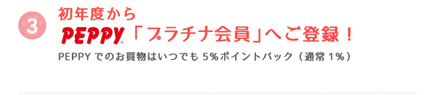 初年度からpeppy「プラチナ会員」へご登録!PEPPYでのお買物はいつでも5%ポイントバック(通常1%)